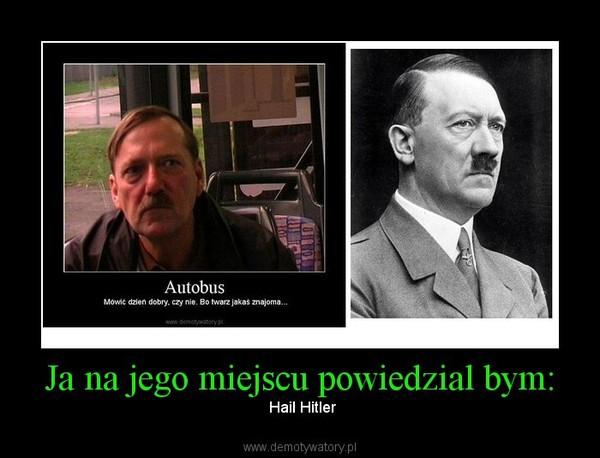 Ja na jego miejscu powiedzial bym: –  Hail Hitler