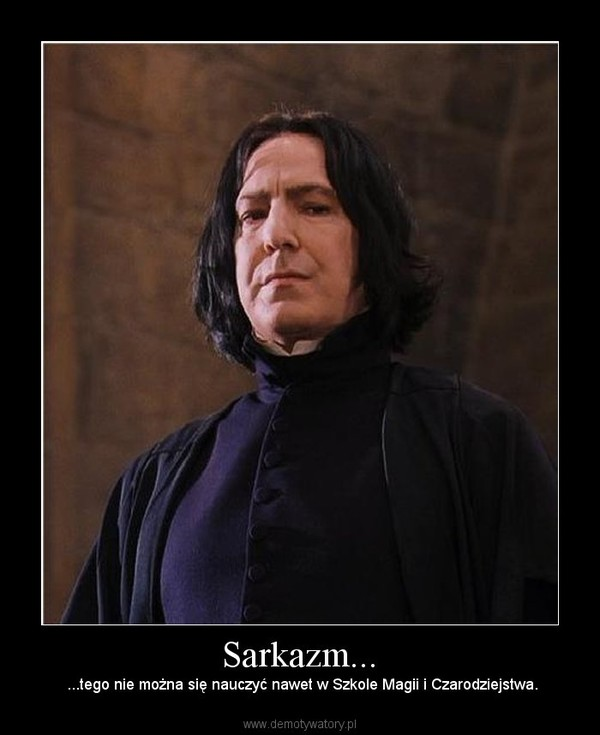 Sarkazm... – ...tego nie można się nauczyć nawet w Szkole Magii i Czarodziejstwa.