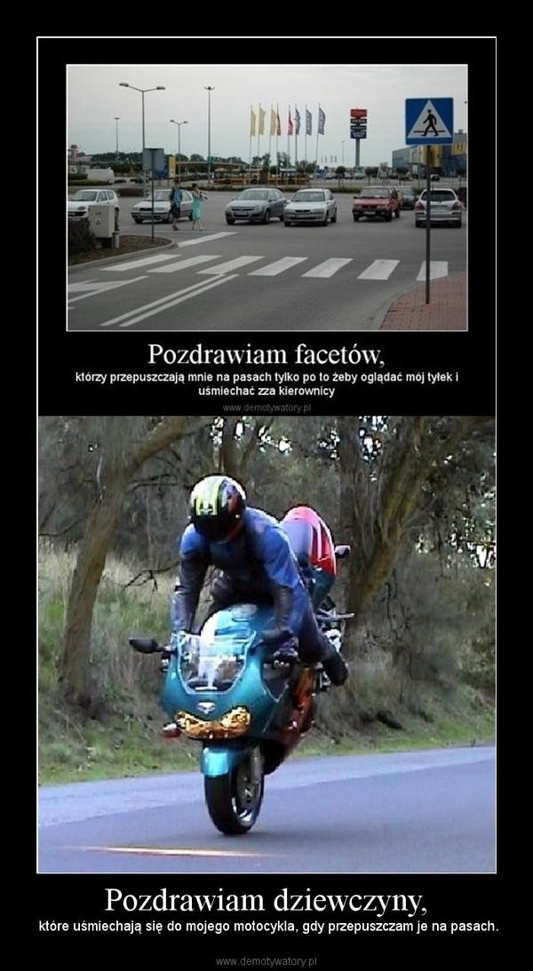 Pozdrawiam dziewczyny, – które uśmiechają się do mojego motocykla, gdy przepuszczam je na pasach.