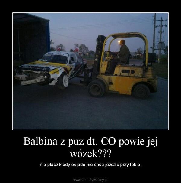 Balbina z puz dt. CO powie jej wózek??? – nie płacz kiedy odjadę nie chce jeździć przy tobie.