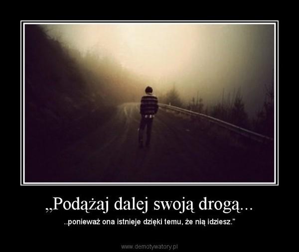 """""""Podążaj dalej swoją drogą... – ..ponieważ ona istnieje dzięki temu, że nią idziesz."""""""