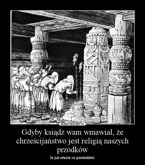 Gdyby ksiądz wam wmawiał, że chrześcijaństwo jest religią naszych przodków