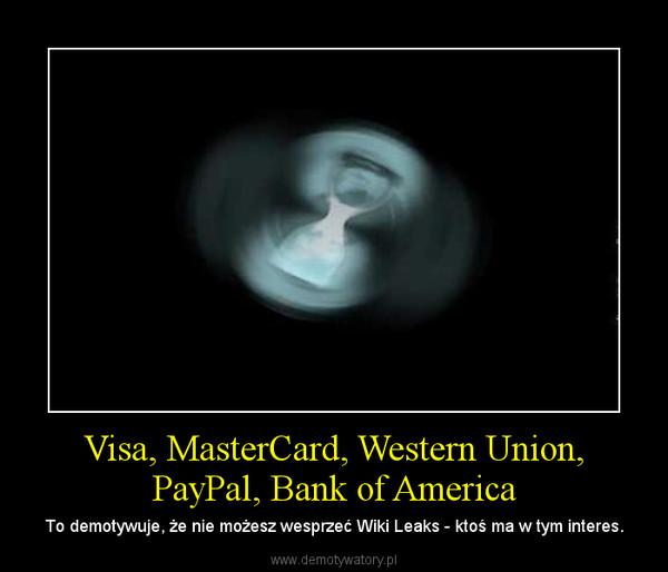 Visa, MasterCard, Western Union, PayPal, Bank of America – To demotywuje, że nie możesz wesprzeć Wiki Leaks - ktoś ma w tym interes.