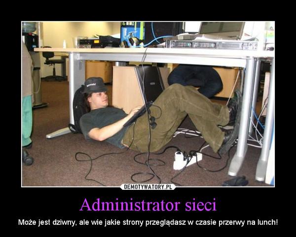 Administrator sieci – Może jest dziwny, ale wie jakie strony przeglądasz w czasie przerwy na lunch!