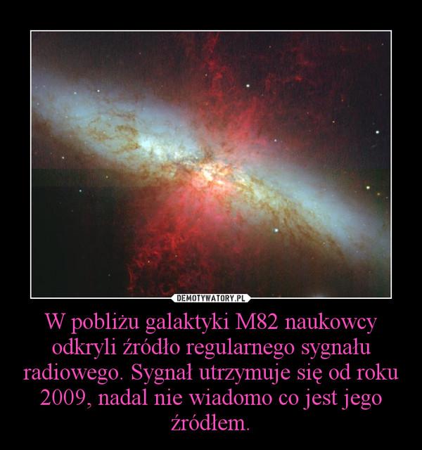 W pobliżu galaktyki M82 naukowcy odkryli źródło regularnego sygnału radiowego. Sygnał utrzymuje się od roku 2009, nadal nie wiadomo co jest jego źródłem. –