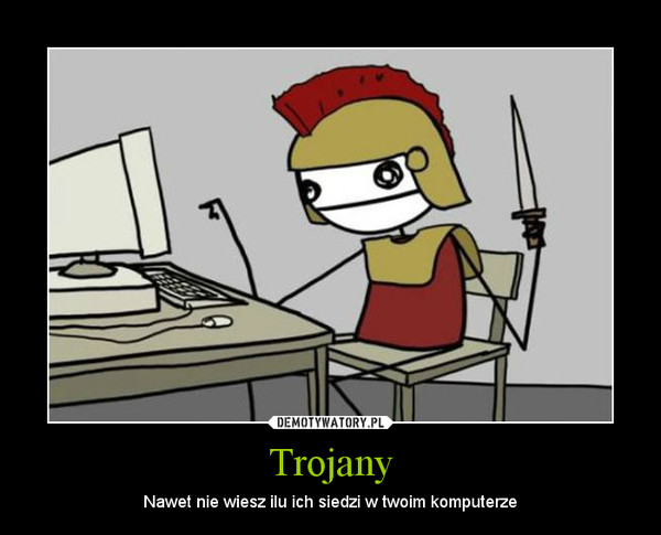 Trojany – Nawet nie wiesz ilu ich siedzi w twoim komputerze