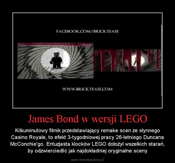 James Bond w wersji LEGO – Kilkuminutowy filmik przedstawiający remake scen ze słynnego Casino Royale, to efekt 3-tygodniowej pracy 26-letniego Duncana McConchie'go. Entuzjasta klocków LEGO dołożył wszelkich starań, by odzwierciedlić jak najdokładniej oryginalne sceny