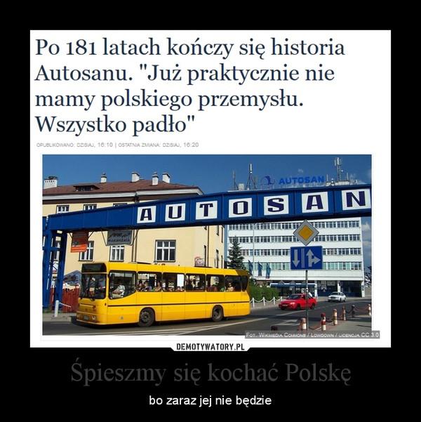 Śpieszmy się kochać Polskę – bo zaraz jej nie będzie