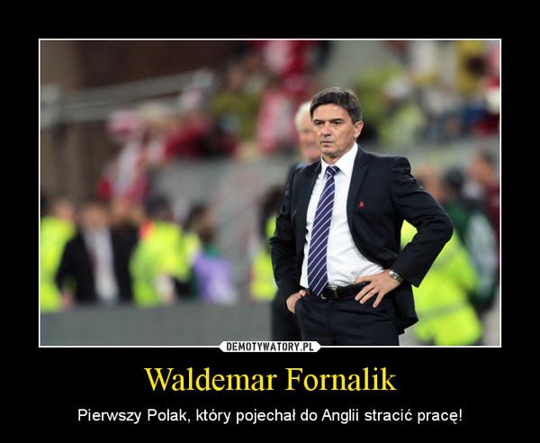 Waldemar Fornalik – Pierwszy Polak, który pojechał do Anglii stracić pracę!