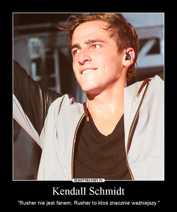 """Kendall Schmidt – """"Rusher nie jest fanem, Rusher to ktoś znacznie ważniejszy."""""""