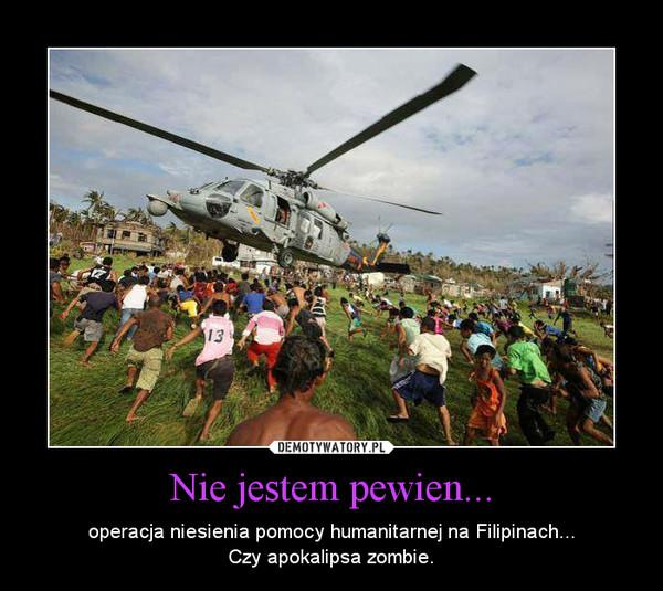 Nie jestem pewien... – operacja niesienia pomocy humanitarnej na Filipinach...Czy apokalipsa zombie.