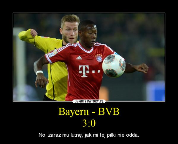 Bayern - BVB3:0 – No, zaraz mu lutnę, jak mi tej piłki nie odda.