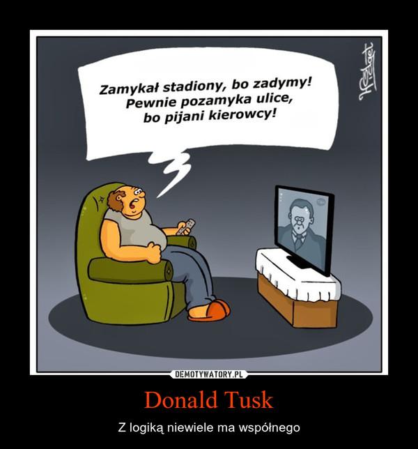 Donald Tusk – Z logiką niewiele ma współnego