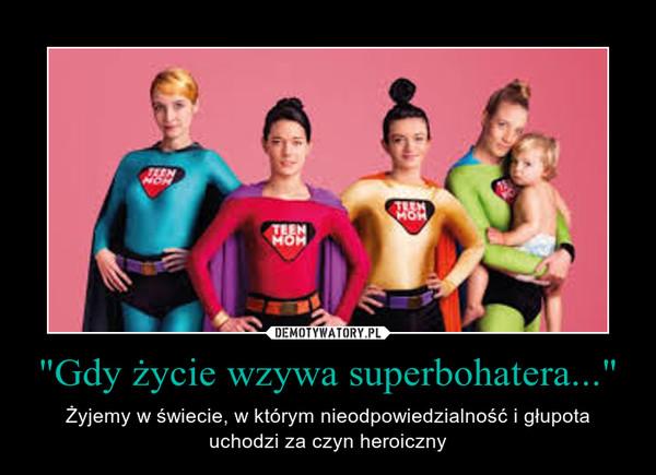 """""""Gdy życie wzywa superbohatera..."""" – Żyjemy w świecie, w którym nieodpowiedzialność i głupota uchodzi za czyn heroiczny"""