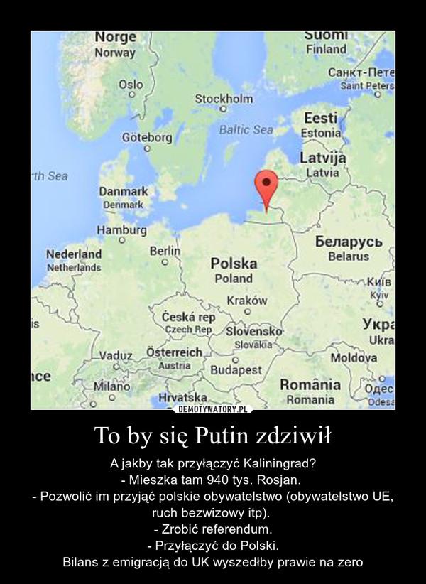 To by się Putin zdziwił – A jakby tak przyłączyć Kaliningrad?- Mieszka tam 940 tys. Rosjan. - Pozwolić im przyjąć polskie obywatelstwo (obywatelstwo UE, ruch bezwizowy itp). - Zrobić referendum.- Przyłączyć do Polski.Bilans z emigracją do UK wyszedłby prawie na zero