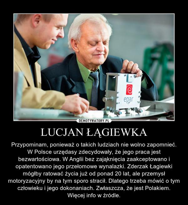 LUCJAN ŁĄGIEWKA – Przypominam, ponieważ o takich ludziach nie wolno zapomnieć. W Polsce urzędasy zdecydowały, że jego praca jest bezwartościowa. W Anglii bez zająknięcia zaakceptowano i opatentowano jego przełomowe wynalazki. Zderzak Łagiewki mógłby ratować życia już od ponad 20 lat, ale przemysł motoryzacyjny by na tym sporo stracił. Dlatego trzeba mówić o tym człowieku i jego dokonaniach. Zwłaszcza, że jest Polakiem. Więcej info w źródle.