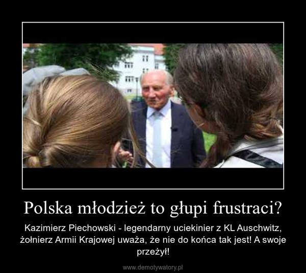 Polska młodzież to głupi frustraci? – Kazimierz Piechowski - legendarny uciekinier z KL Auschwitz, żołnierz Armii Krajowej uważa, że nie do końca tak jest! A swoje przeżył!