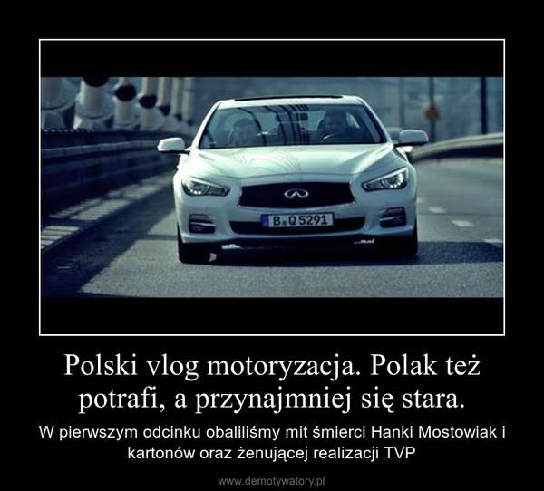 Polski vlog motoryzacja. Polak też potrafi, a przynajmniej się stara. – W pierwszym odcinku obaliliśmy mit śmierci Hanki Mostowiak i kartonów oraz żenującej realizacji TVP