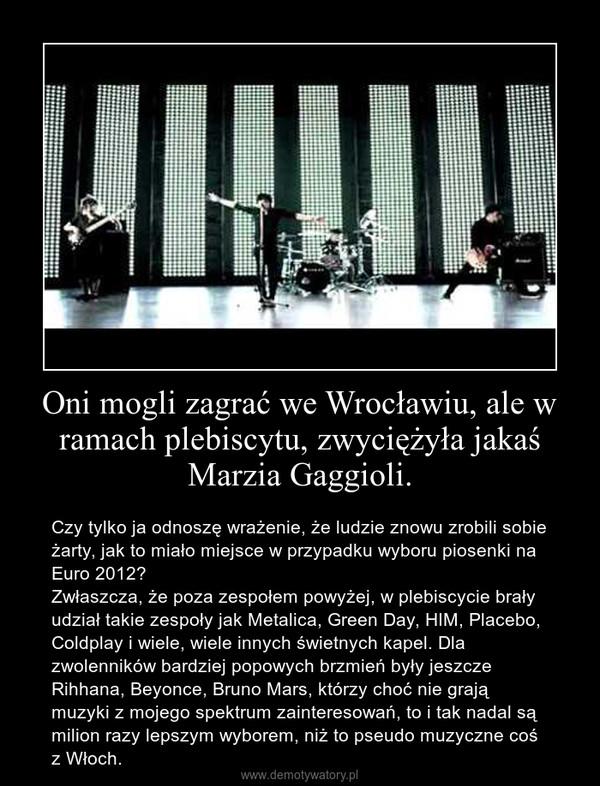 Oni mogli zagrać we Wrocławiu, ale w ramach plebiscytu, zwyciężyła jakaś Marzia Gaggioli. – Czy tylko ja odnoszę wrażenie, że ludzie znowu zrobili sobie żarty, jak to miało miejsce w przypadku wyboru piosenki na Euro 2012?Zwłaszcza, że poza zespołem powyżej, w plebiscycie brały udział takie zespoły jak Metalica, Green Day, HIM, Placebo, Coldplay i wiele, wiele innych świetnych kapel. Dla zwolenników bardziej popowych brzmień były jeszcze Rihhana, Beyonce, Bruno Mars, którzy choć nie grają muzyki z mojego spektrum zainteresowań, to i tak nadal są milion razy lepszym wyborem, niż to pseudo muzyczne coś z Włoch.