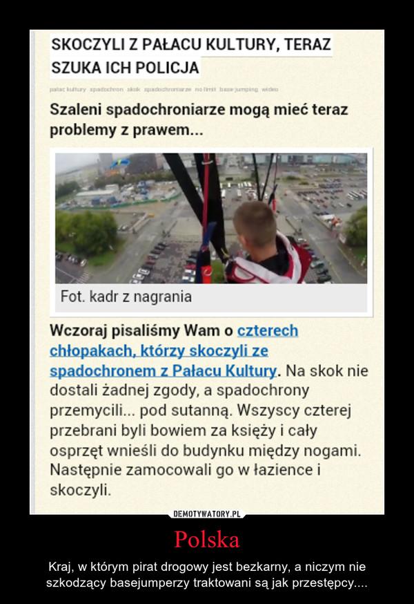 Polska – Kraj, w którym pirat drogowy jest bezkarny, a niczym nie szkodzący basejumperzy traktowani są jak przestępcy....