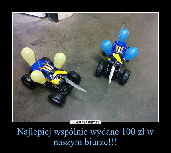 Najlepiej wspólnie wydane 100 zł w naszym biurze!!! –