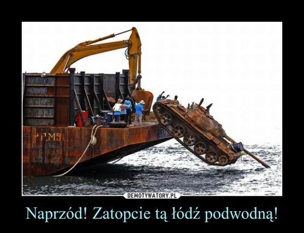 Naprzód! Zatopcie tą łódź podwodną! –