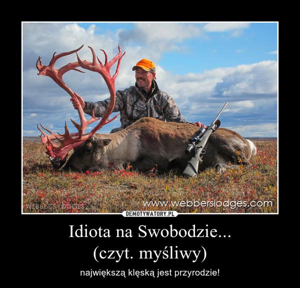 Idiota na Swobodzie...(czyt. myśliwy) – największą klęską jest przyrodzie!