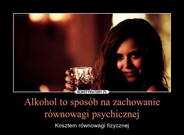 Alkohol to sposób na zachowanie równowagi psychicznej – Kosztem równowagi fizycznej