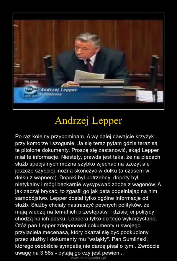 """Andrzej Lepper – Po raz kolejny przypominam. A wy dalej dawajcie krzyżyk przy komorze i szogunie. Ja się teraz pytam gdzie teraz są te pitolone dokumenty. Proszę się zastanowić, skąd Lepper miał te informacje. Niestety, prawda jest taka, że na plecach służb specjalnych można szybko wjechać na szczyt ale jeszcze szybciej można skończyć w dołku (a czasem w dołku z wapnem). Dopóki był potrzebny, dopóty był nietykalny i mógł bezkarnie wysypywać zboże z wagonów. A jak zaczął brykać, to zgasili go jak peta popełniając na nim samobójstwo. Lepper dostał tylko ogólne informacje od służb. Służby chciały nastraszyć pewnych polityków, że mają wiedzę na temat ich przestępstw. I dzisiaj ci politycy chodzą na ich pasku. Leppera tylko do tego wykorzystano. Otóż pan Lepper zdeponował dokumenty u swojego przyjaciela mecenasa, który okazał się być podkupiony przez służby i dokumenty mu """"wsiąkły"""". Pan Sumliński, którego osobiście sympatią nie darzę pisał o tym.. Zwróćcie uwagę na 3:58s - pytają go czy jest pewien..."""