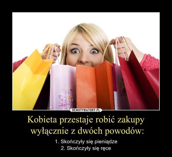 Kobieta przestaje robić zakupy wyłącznie z dwóch powodów: – 1. Skończyły się pieniądze2. Skończyły się ręce