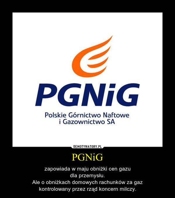 PGNiG – zapowiada w maju obniżki cen gazudla przemysłu.Ale o obniżkach domowych rachunków za gazkontrolowany przez rząd koncern milczy.