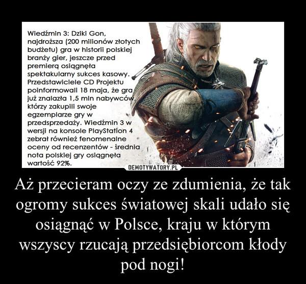 Aż przecieram oczy ze zdumienia, że tak ogromy sukces światowej skali udało się osiągnąć w Polsce, kraju w którym wszyscy rzucają przedsiębiorcom kłody pod nogi! –  Wiedźmin 3: Dziki Gon, najdroższa (200 milionów złotych budżetu) gra w historii polskiej branży gier, jeszcze przed premierą osiągnęła spektakularny sukces kasowy. Przedstawiciele CD Projektu poinformowali 18 maja, że gra już znalazła 1,5 mln nabywców, którzy zakupili swoje egzemplarze gry w przedsprzedaży. Wiedźmin 3 w wersji na konsole PlayStation 4 zebrał również fenomenalne oceny od recenzentów - średnia nota polskiej gry osiągnęła wartość 92%.