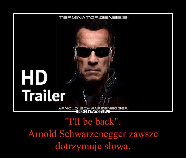 """""""I'll be back"""".Arnold Schwarzenegger zawsze dotrzymuje słowa. –"""