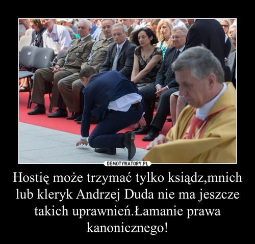 Hostię może trzymać tylko ksiądz,mnich lub kleryk Andrzej Duda nie ma jeszcze takich uprawnień.Łamanie prawa kanonicznego!