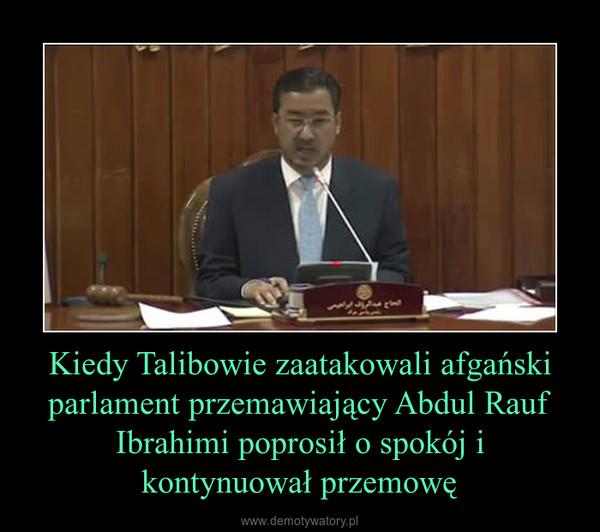 Kiedy Talibowie zaatakowali afgański parlament przemawiający Abdul Rauf Ibrahimi poprosił o spokój i kontynuował przemowę –