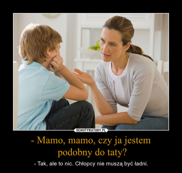 - Mamo, mamo, czy ja jestem podobny do taty? – - Tak, ale to nic. Chłopcy nie muszą być ładni.