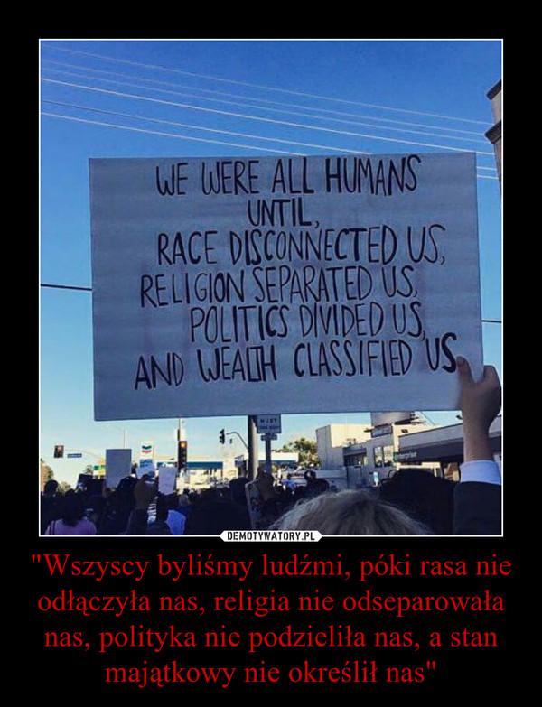 """""""Wszyscy byliśmy ludźmi, póki rasa nie odłączyła nas, religia nie odseparowała nas, polityka nie podzieliła nas, a stan majątkowy nie określił nas"""" –"""