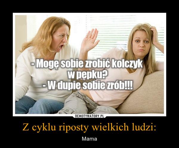 Z cyklu riposty wielkich ludzi: – Mama