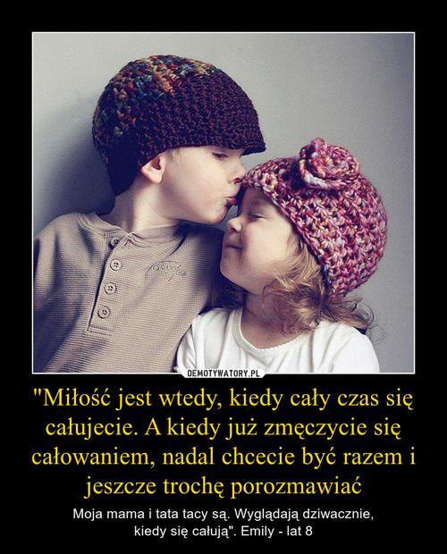 """""""Miłość jest wtedy, kiedy cały czas się całujecie. A kiedy już zmęczycie się całowaniem, nadal chcecie być razem i jeszcze trochę porozmawiać"""