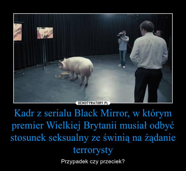 Kadr z serialu Black Mirror, w którym premier Wielkiej Brytanii musiał odbyć stosunek seksualny ze świnią na żądanie terrorysty – Przypadek czy przeciek?