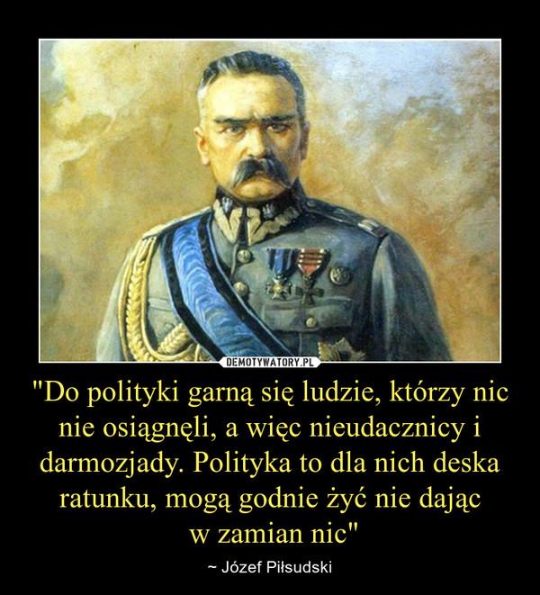 """""""Do polityki garną się ludzie, którzy nic nie osiągnęli, a więc nieudacznicy i darmozjady. Polityka to dla nich deska ratunku, mogą godnie żyć nie dając w zamian nic"""" – ~ Józef Piłsudski"""