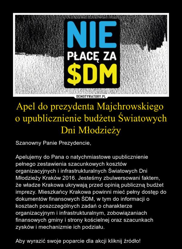 Apel do prezydenta Majchrowskiego o upublicznienie budżetu Światowych Dni Młodzieży – Szanowny Panie Prezydencie,Apelujemy do Pana o natychmiastowe upublicznienie pełnego zestawienia szacunkowych kosztów organizacyjnych i infrastrukturalnych Światowych Dni Młodzieży Kraków 2016. Jesteśmy zbulwersowani faktem, że władze Krakowa ukrywają przed opinią publiczną budżet imprezy. Mieszkańcy Krakowa powinni mieć pełny dostęp do dokumentów finansowych ŚDM, w tym do informacji o kosztach poszczególnych zadań o charakterze organizacyjnym i infrastrukturalnym, zobowiązaniach finansowych gminy i strony kościelnej oraz szacunkach zysków i mechanizmie ich podziału.Aby wyrazić swoje poparcie dla akcji kliknij źródło!