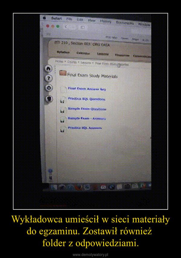 Wykładowca umieścił w sieci materiały do egzaminu. Zostawił również folder z odpowiedziami. –