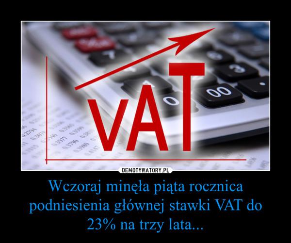 Wczoraj minęła piąta rocznica podniesienia głównej stawki VAT do 23% na trzy lata... –