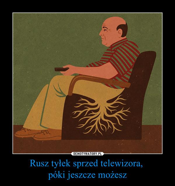 Rusz tyłek sprzed telewizora, póki jeszcze możesz –