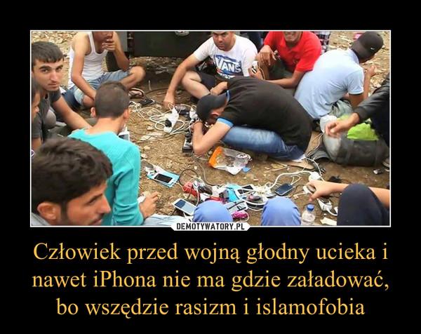 Człowiek przed wojną głodny ucieka i nawet iPhona nie ma gdzie załadować, bo wszędzie rasizm i islamofobia –