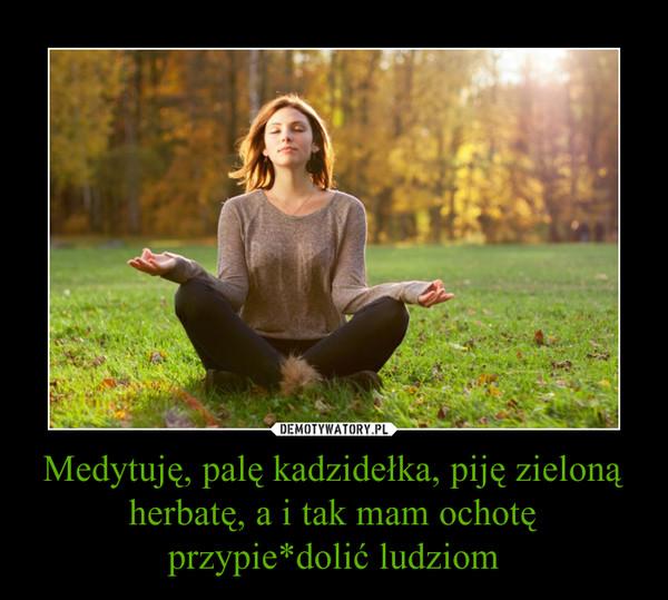 Medytuję, palę kadzidełka, piję zieloną herbatę, a i tak mam ochotę przypie*dolić ludziom –