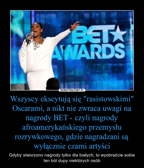 """Wszyscy ekscytują się """"rasistowskimi"""" Oscarami, a nikt nie zwraca uwagi na nagrody BET - czyli nagrody afroamerykańskiego przemysłu rozrywkowego, gdzie nagradzani są wyłącznie czarni artyści – Gdyby stworzono nagrody tylko dla białych, to wyobraźcie sobie ten ból dupy niektórych osób"""