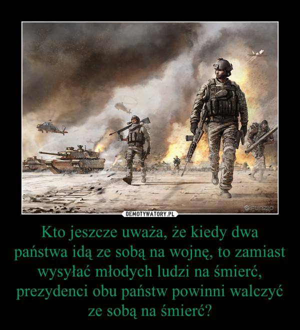 Kto jeszcze uważa, że kiedy dwa państwa idą ze sobą na wojnę, to zamiast wysyłać młodych ludzi na śmierć, prezydenci obu państw powinni walczyć ze sobą na śmierć? –