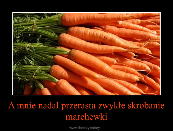 A mnie nadal przerasta zwykłe skrobanie marchewki –